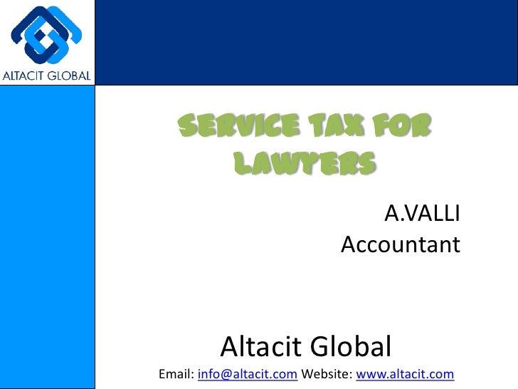 Service tax for Lawyers<br />A.VALLI<br />Accountant<br />Altacit Global<br />Email: info@altacit.com Website: www.altacit...