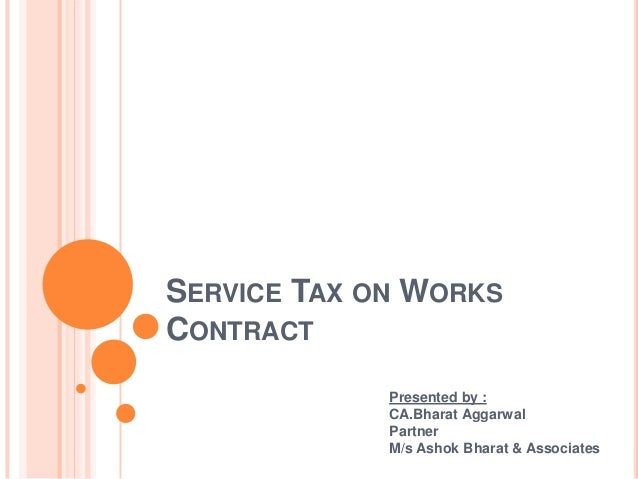 SERVICE TAX ON WORKS CONTRACT Presented by : CA.Bharat Aggarwal Partner M/s Ashok Bharat & Associates