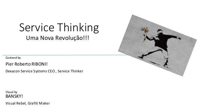 Service Thinking  Uma Nova Revolução!!!  Contend by  Pier Roberto RIBONI!  Dexacon Service Systems CEO , Service Thinker  ...