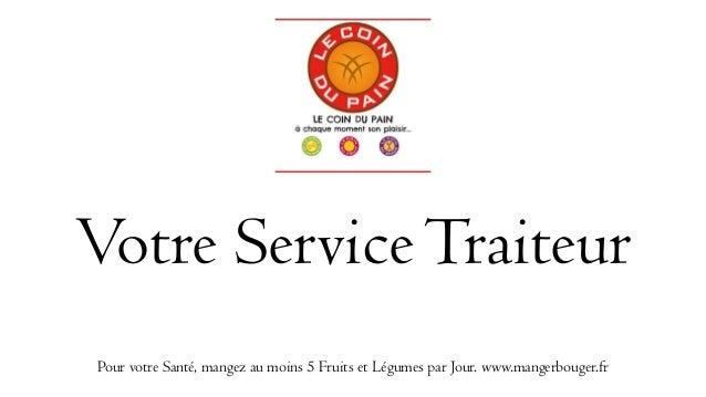Votre ServiceTraiteur Pour votre Santé, mangez au moins 5 Fruits et Légumes par Jour. www.mangerbouger.fr