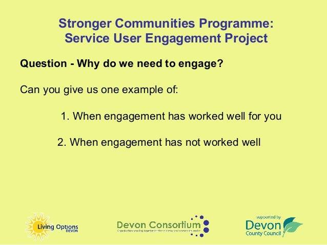 Stronger Communities Programme:        Service User Engagement ProjectQuestion - Why do we need to engage?Can you give us ...