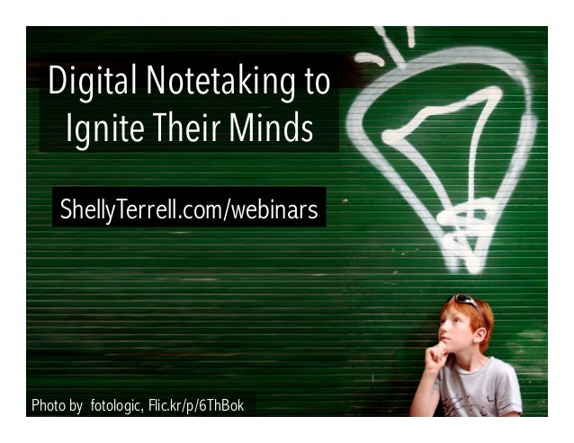 Photo by fotologic, Flic.kr/p/6ThBok Digital Notetaking to Ignite Their Minds ShellyTerrell.com/webinars