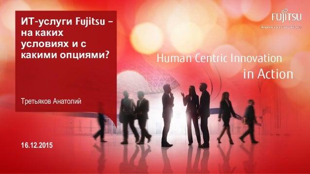 0 Copyright 2015 FUJITSU Human Centric Innovation in Action ИТ-услуги Fujitsu – на каких условиях и с какими опциями? Трет...