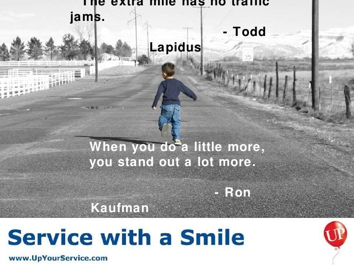 The extra mile has no traffic jams.  - Todd Lapidus <ul><li>When you do a little more,  </li></ul><ul><li>you stand out a ...