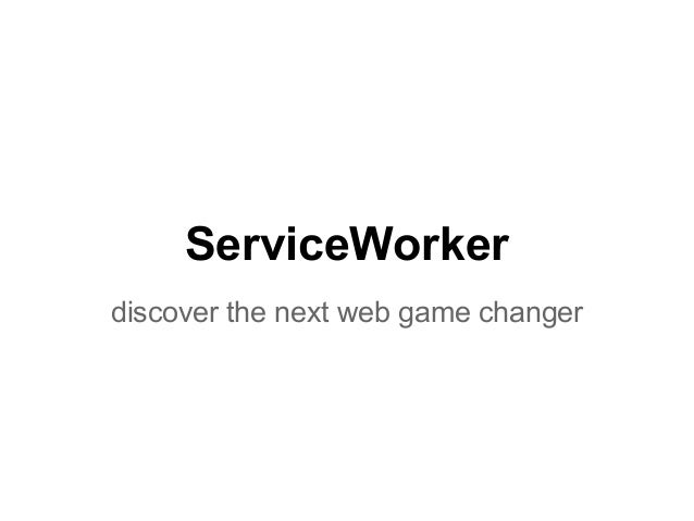 ServiceWorker  discover the next web game changer