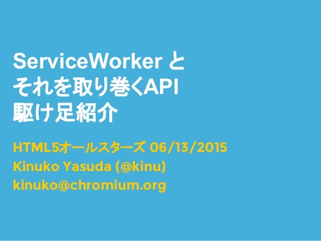 ServiceWorker と それを取り巻くAPI 駆け足紹介 HTML5オールスターズ 06/13/2015 Kinuko Yasuda (@kinu) kinuko@chromium.org