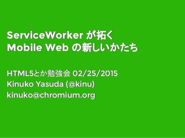 ServiceWorker が拓く Mobile Web の新しいかたち HTML5とか勉強会 02/25/2015 Kinuko Yasuda (@kinu) kinuko@chromium.org HTML5とか勉強会 02/25/2015...