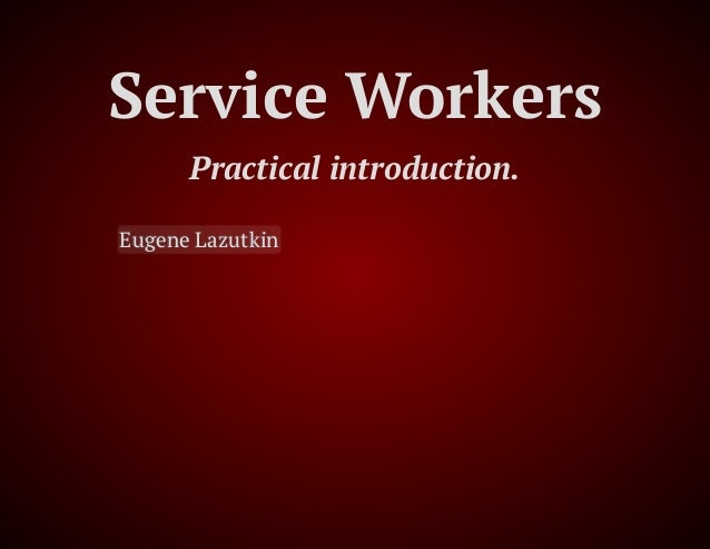 Service Workers Practical introduction. Eugene Lazutkin, 4/3/2018, ClubAJAX, Dallas, TX