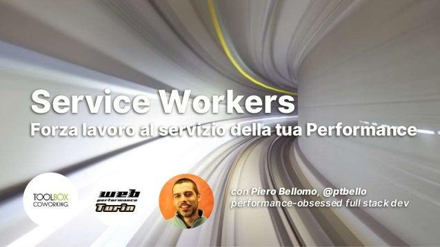 Turin Web Performance Group Service Workers Forza lavoro al servizio della tua Performance con Piero Bellomo, @ptbello per...