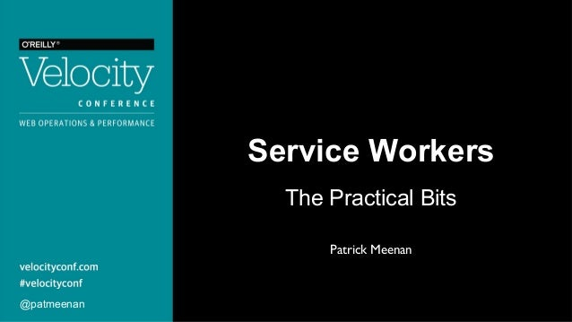 Service Workers The Practical Bits @patmeenan Patrick Meenan
