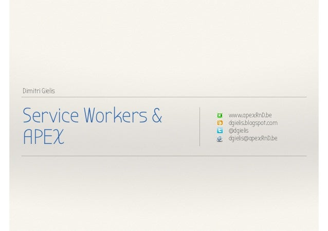 Dimitri Gielis Service Workers & APEX www.apexRnD.be dgielis.blogspot.com @dgielis dgielis@apexRnD.be