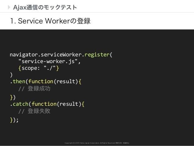 Copyright (C) 2015 Yahoo Japan Corporation. All Rights Reserved. 無断引用・転載禁止 Ajax通信のモックテスト 1. Service Workerの登録 navigator.se...