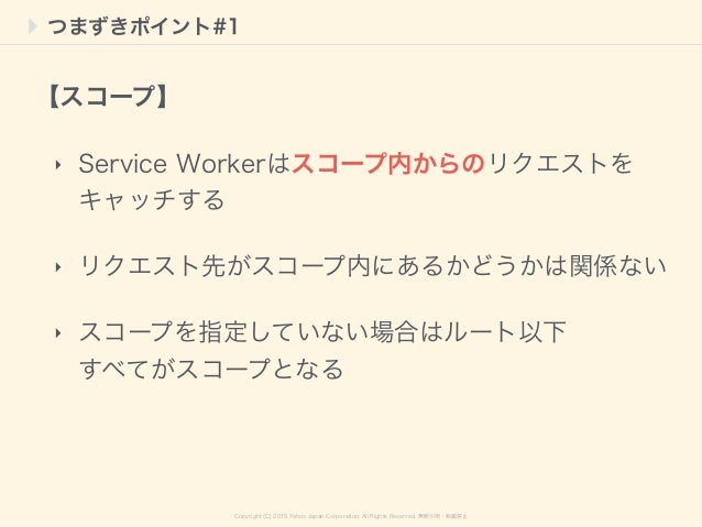 Copyright (C) 2015 Yahoo Japan Corporation. All Rights Reserved. 無断引用・転載禁止 つまずきポイント#1 ‣ Service Workerはスコープ内からのリクエストを キャッチ...