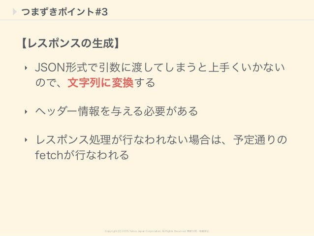 Copyright (C) 2015 Yahoo Japan Corporation. All Rights Reserved. 無断引用・転載禁止 つまずきポイント#3 ‣ JSON形式で引数に渡してしまうと上手くいかない ので、文字列に変換...
