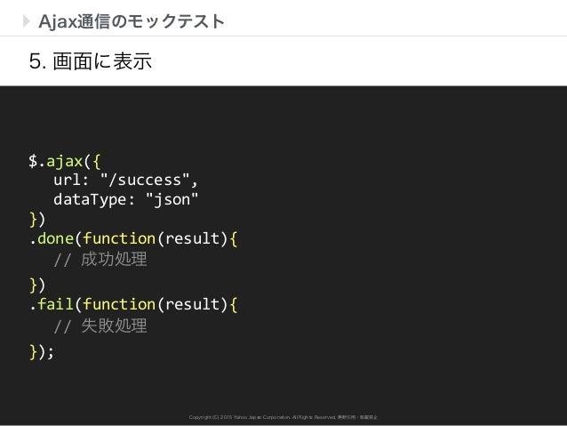 Copyright (C) 2015 Yahoo Japan Corporation. All Rights Reserved. 無断引用・転載禁止 Ajax通信のモックテスト 5. 画面に表示 $.ajax({      url: ...