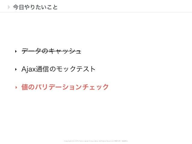Copyright (C) 2015 Yahoo Japan Corporation. All Rights Reserved. 無断引用・転載禁止 今日やりたいこと ‣ データのキャッシュ ‣ Ajax通信のモックテスト ‣ 値のバリデーショ...