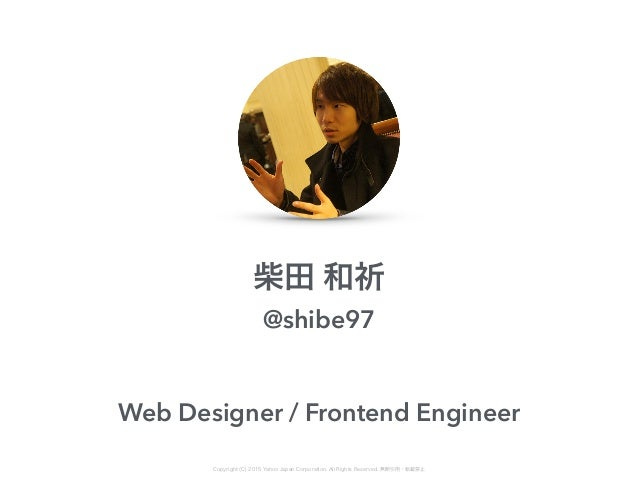 柴田 和祈 @shibe97 Web Designer / Frontend Engineer Copyright (C) 2015 Yahoo Japan Corporation. All Rights Reserved. 無断引用・転載禁止