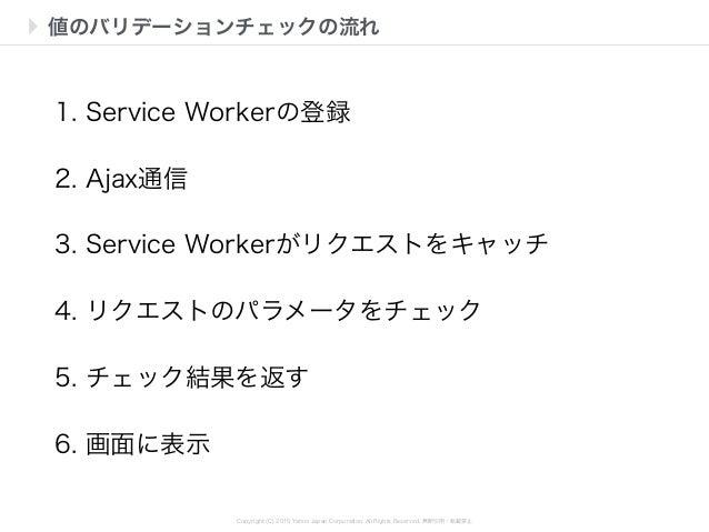 Copyright (C) 2015 Yahoo Japan Corporation. All Rights Reserved. 無断引用・転載禁止 値のバリデーションチェックの流れ 1. Service Workerの登録 2. Ajax通信...