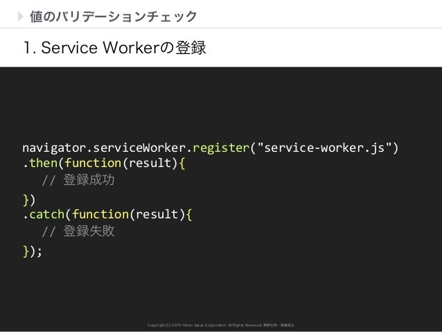Copyright (C) 2015 Yahoo Japan Corporation. All Rights Reserved. 無断引用・転載禁止 値のバリデーションチェック 1. Service Workerの登録 navigator.se...