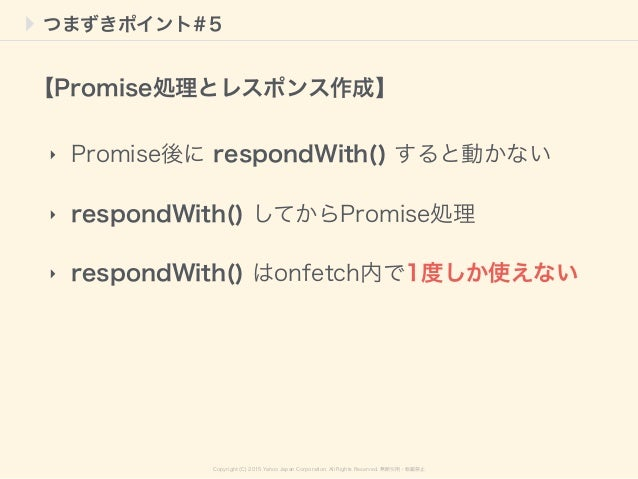Copyright (C) 2015 Yahoo Japan Corporation. All Rights Reserved. 無断引用・転載禁止 つまずきポイント#5 ‣ Promise後に respondWith() すると動かない ‣ ...