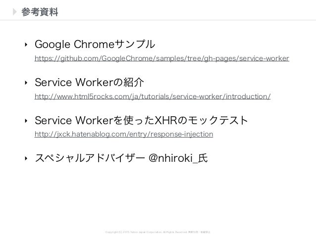 Copyright (C) 2015 Yahoo Japan Corporation. All Rights Reserved. 無断引用・転載禁止 参考資料 ‣ Google Chromeサンプル https://github.com/Go...