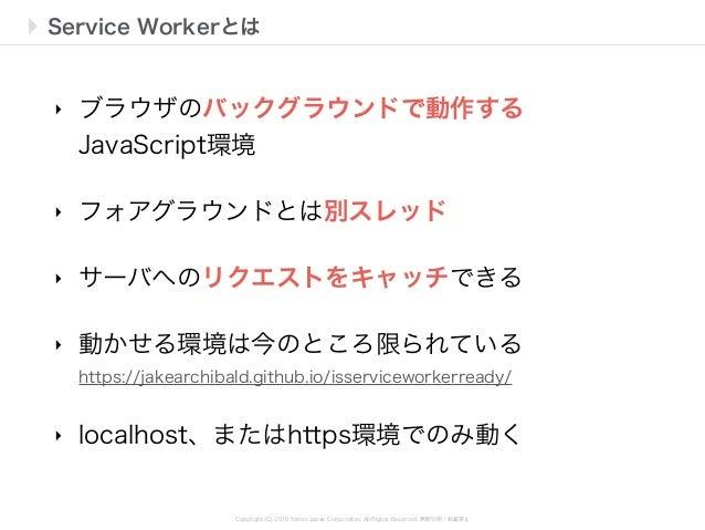 Copyright (C) 2015 Yahoo Japan Corporation. All Rights Reserved. 無断引用・転載禁止 Service Workerとは ‣ ブラウザのバックグラウンドで動作する JavaScrip...