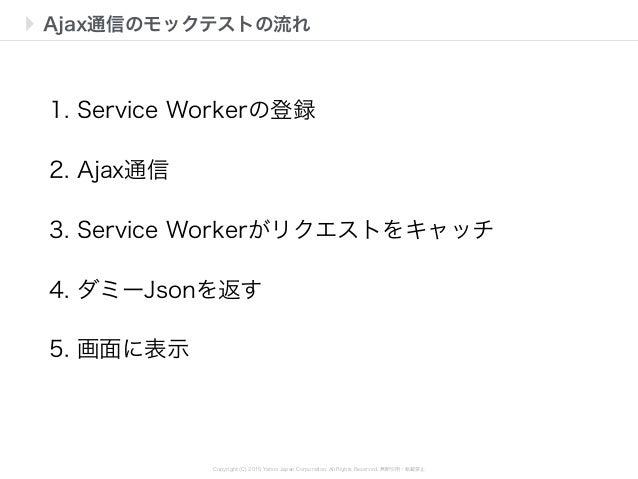 Copyright (C) 2015 Yahoo Japan Corporation. All Rights Reserved. 無断引用・転載禁止 Ajax通信のモックテストの流れ 1. Service Workerの登録 2. Ajax通信...