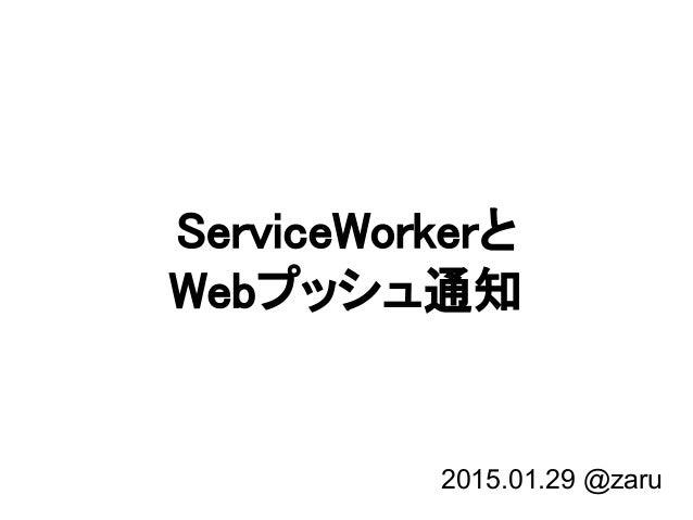 ServiceWorkerと Webプッシュ通知 2015.01.29 @zaru