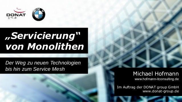 """""""Servicierung"""" von Monolithen Der Weg zu neuen Technologien bis hin zum Service Mesh Michael Hofmann www.hofmann-itconsult..."""