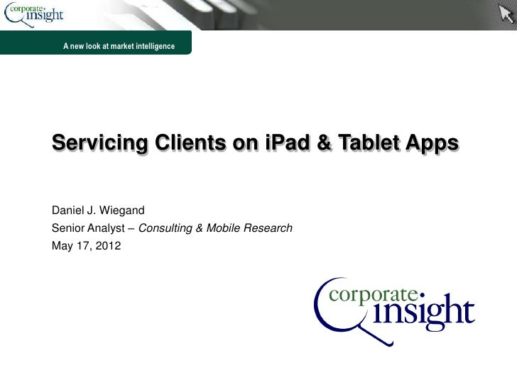 A new look at market intelligenceServicing Clients on iPad & Tablet AppsDaniel J. WiegandSenior Analyst – Consulting & Mob...