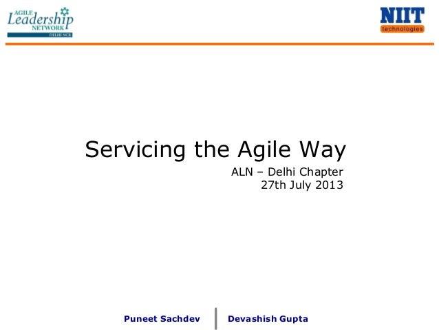Servicing the Agile Way Puneet Sachdev ALN – Delhi Chapter 27th July 2013 Devashish Gupta