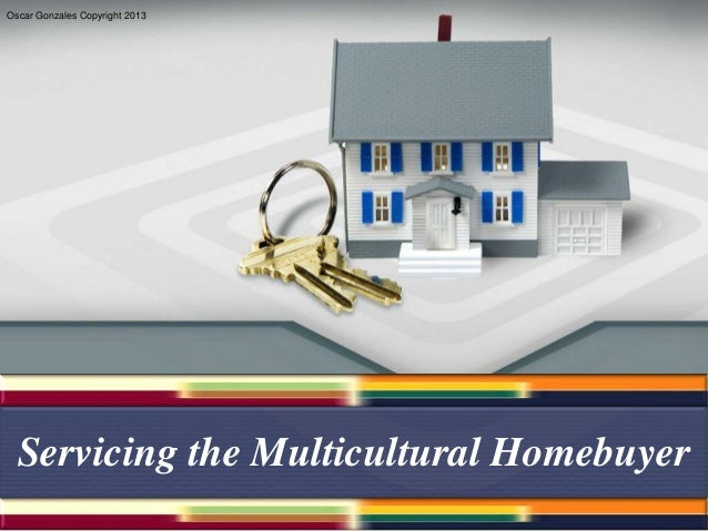 Oscar Gonzales Copyright 2013  Servicing the Multicultural Homebuyer