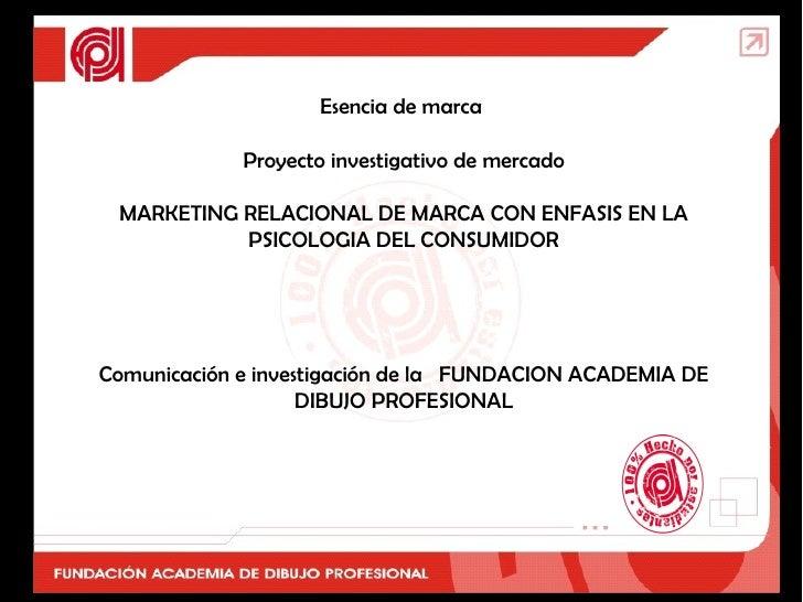 Esencia de marca  Proyecto investigativo de mercado MARKETING RELACIONAL DE MARCA CON ENFASIS EN LA PSICOLOGIA DEL CONSUMI...