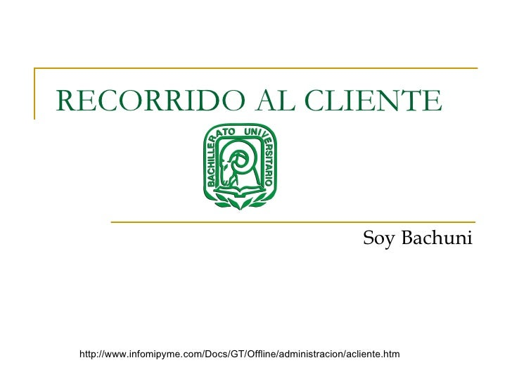 RECORRIDO AL CLIENTE Soy Bachuni http://www.infomipyme.com/Docs/GT/Offline/administracion/acliente.htm