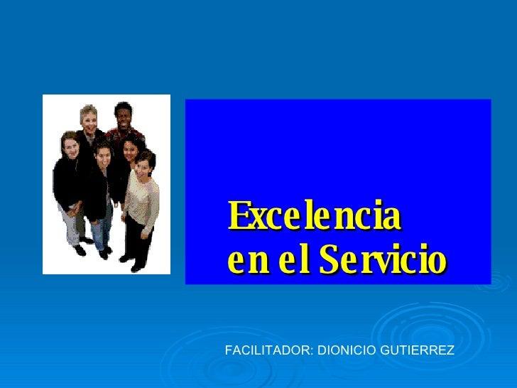 Excelencia  en el Servicio FACILITADOR: DIONICIO GUTIERREZ