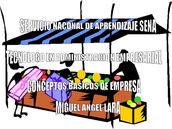 SERVICIO NACONAL DE APRENDIZAJE SENA TECNOLOGO EN ADMINISTRACION EMPRESARIAL CONCEPTOS BASICOS DE EMPRESA MIGUEL ANGEL LARA