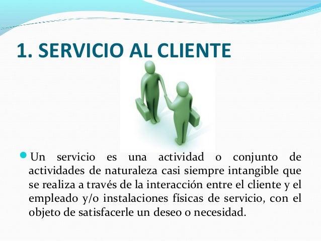 1. SERVICIO AL CLIENTE Un servicio es una actividad o conjunto de actividades de naturaleza casi siempre intangible que s...
