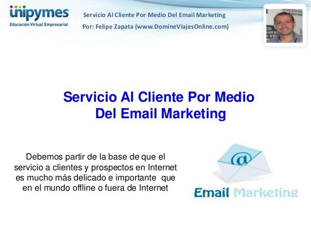 Servicio Al Cliente Por Medio Del Email Marketing                  Por: Felipe Zapata (www.DomineViajesOnline.com)        ...