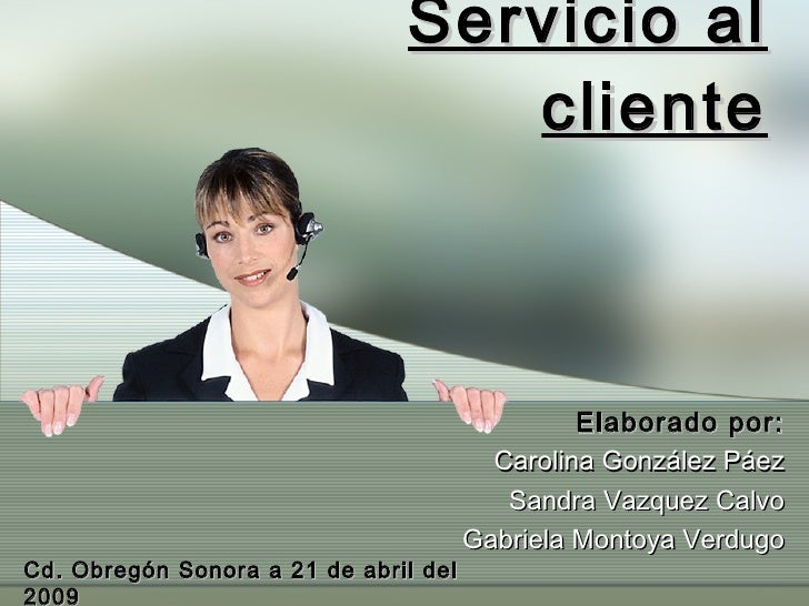 Servicio al cliente Elaborado por: Carolina González Páez Sandra Vazquez Calvo Gabriela Montoya Verdugo Cd. Obregón Sonora...