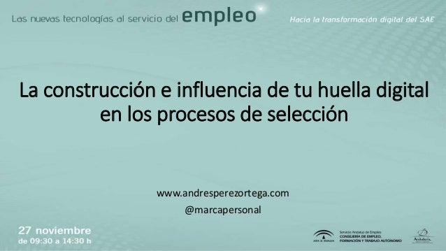 La construcción e influencia de tu huella digital en los procesos de selección www.andresperezortega.com @marcapersonal