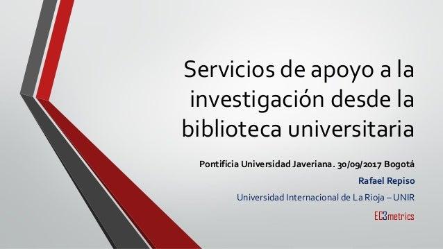 Servicios de apoyo a la investigación desde la biblioteca universitaria Pontificia Universidad Javeriana. 30/09/2017 Bogot...