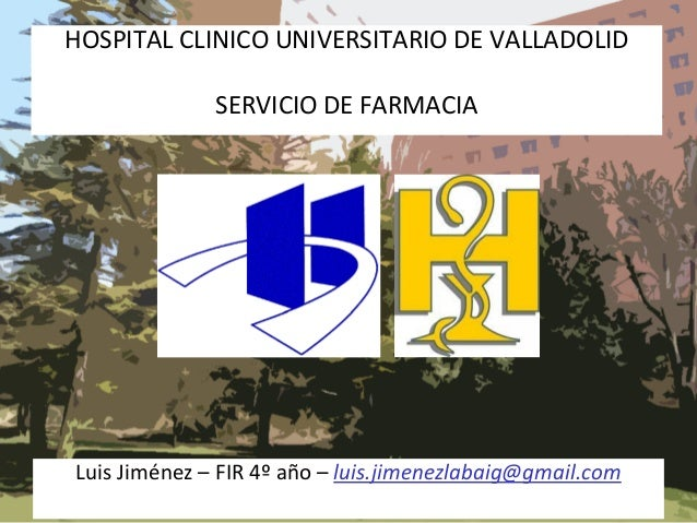 HOSPITAL CLINICO UNIVERSITARIO DE VALLADOLID SERVICIO DE FARMACIA  Luis Jiménez – FIR 4º año – luis.jimenezlabaig@gmail.co...