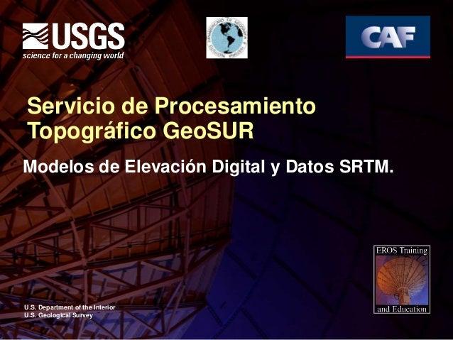 U.S. Department of the Interior U.S. Geological Survey Servicio de Procesamiento Topográfico GeoSUR Modelos de Elevación D...