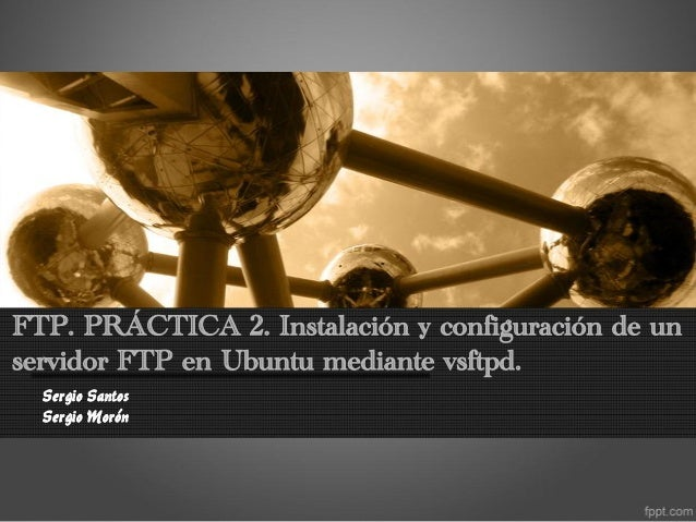 FTP. PRÁCTICA 2. Instalación y configuración de unservidor FTP en Ubuntu mediante vsftpd.  Sergio Santos  Sergio Morón