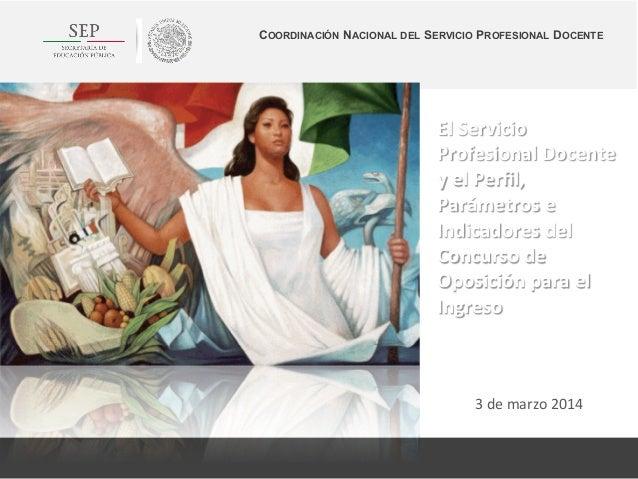 3  de  marzo  2014   El  Servicio   Profesional  Docente   y  el  Perfil,   Parámetros  e   Indic...