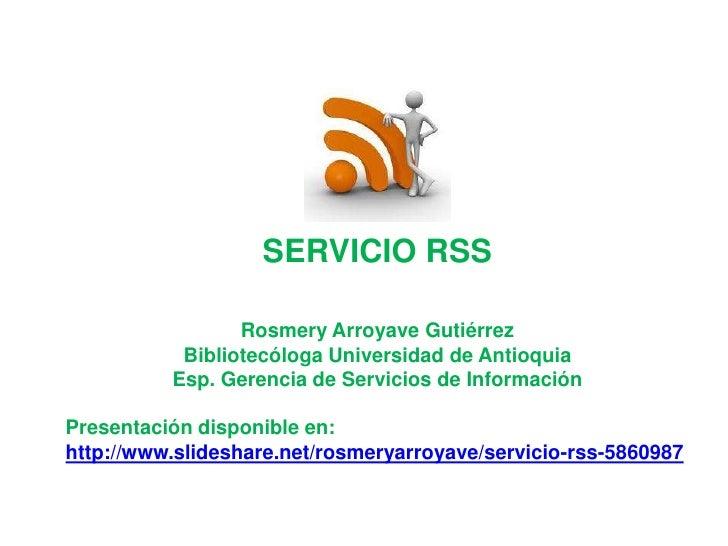 SERVICIO RSS<br />Rosmery Arroyave Gutiérrez<br />Bibliotecóloga Universidad de Antioquia<br />Esp. Gerencia de Servicios ...
