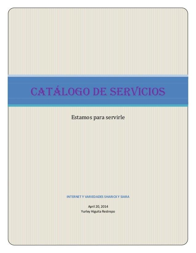 1 INTERNET Y VARIEDADES SHARICK Y SIARA April 20, 2014 Yurley Higuita Restrepo Catálogo de servicios Estamos para servirle