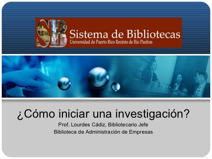 ¿Cómo iniciar una investigación? Prof. Lourdes Cádiz, Bibliotecario Jefe Biblioteca de Administración de Empresas