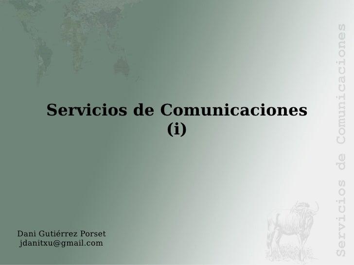 Dani Gutiérrez Porset [email_address] <ul><ul><li>Servicios de Comunicaciones (i) </li></ul></ul>