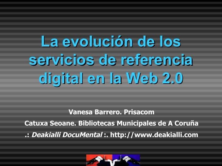 La evolución de los servicios de referencia digital en la Web 2.0 Vanesa Barrero. Prisacom Catuxa Seoane. Bibliotecas Muni...